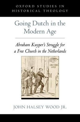 Book Going Dutch in the Modern Age: Abraham Kuypers Struggle for a Free Church in the Netherlands by John Halsey Wood
