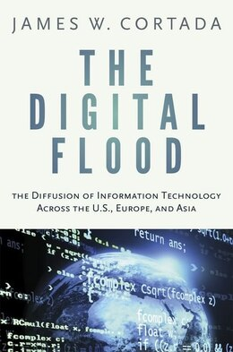Book The Digital Flood: The Diffusion of Information Technology Across the U.S., Europe, and Asia by James W. Cortada