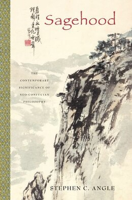 Book Sagehood: The Contemporary Significance of Neo-Confucian Philosophy by Stephen C. Angle