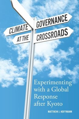 Book Climate Governance at the Crossroads: Experimenting with a Global Response after Kyoto by Matthew J. Hoffmann