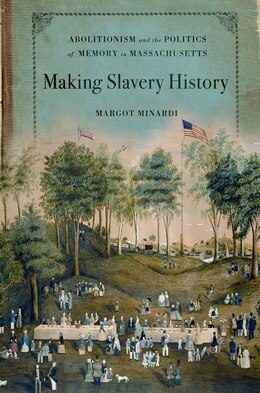 Book Making Slavery History: Abolitionism and the Politics of Memory in Massachusetts by Margot Minardi