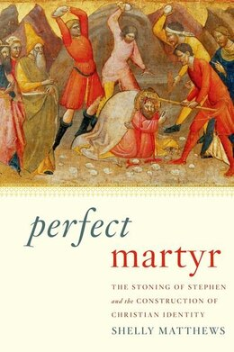Book Perfect Martyr: The Stoning of Stephen and the Construction of Christian Identity by Shelly Matthews