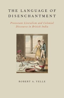 Book The Language of Disenchantment: Protestant Literalism and Colonial Discourse in British India by Robert A. Yelle