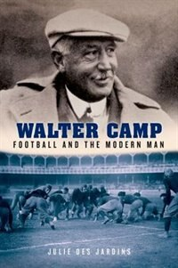 Book Walter Camp: Football and the Modern Man by Julie Des Jardins
