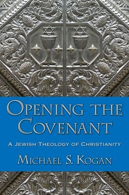 Book Opening the Covenant: A Jewish Theology of Christianity by Michael S. Kogan