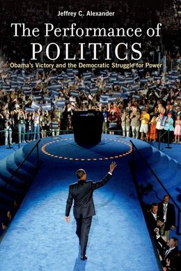 Book The Performance of Politics: Obamas Victory and the Democratic Struggle for Power by Jeffrey C. Alexander