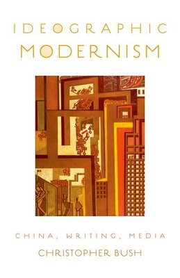 Book Ideographic Modernism: China, Writing, Media by Christopher Bush