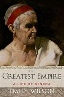 The Greatest Empire: A Life of Seneca