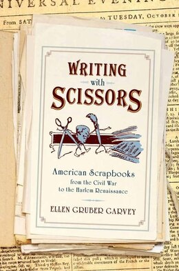 Book Writing with Scissors: American Scrapbooks from the Civil War to the Harlem Renaissance by Ellen Gruber Garvey