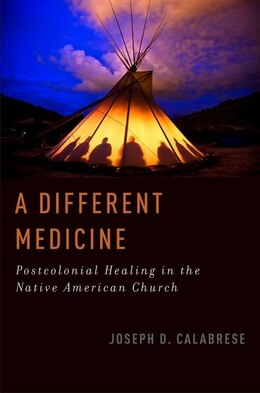 Book A Different Medicine: Postcolonial Healing in the Native American Church by Joseph D. Calabrese