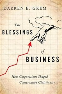 Book The Blessings of Business: How Corporations Shaped Conservative Christianity by Darren E. Grem