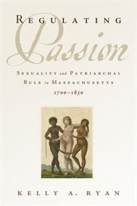 Book Regulating Passion: Sexuality and Patriarchal Rule in Massachusetts, 1700-1830 by Kelly A. Ryan