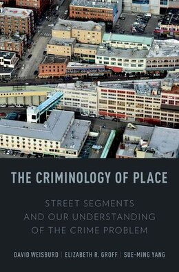 Book The Criminology of Place: Street Segments and Our Understanding of the Crime Problem by David L. Weisburd