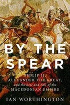 By the Spear: Philip II, Alexander the Great, and the Rise and Fall of the Macedonian Empire