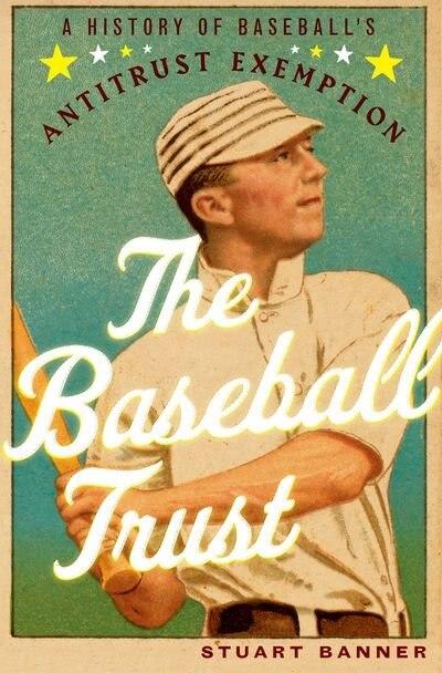 The Baseball Trust: A History of Baseball's Antitrust Exemption by Stuart Banner