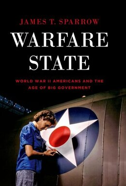 Book Warfare State: World War II Americans and the Age of Big Government by James T. Sparrow