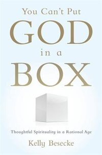 Book You Cant Put God in a Box: Thoughtful Spirituality in a Rational Age by Kelly Besecke