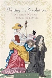 Book Writing the Revolution: A French Womans History in Letters by Lindsay A. H. Parker