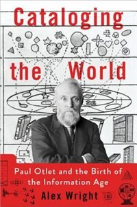 Book Cataloging the World: Paul Otlet and the Birth of the Information Age by Alex Wright