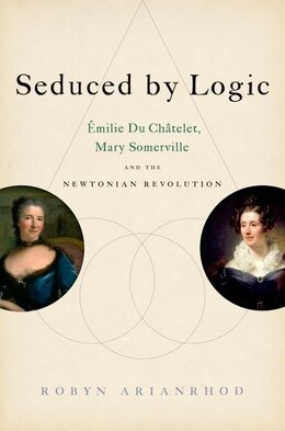 Book Seduced by Logic: Emilie Du Chatelet, Mary Somerville and the Newtonian Revolution by Robyn Arianrhod
