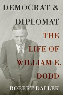 Book Democrat and Diplomat: The Life of William E. Dodd by Robert Dallek