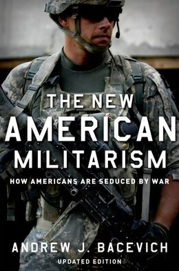 Book The New American Militarism: How Americans Are Seduced by War by Andrew J. Bacevich