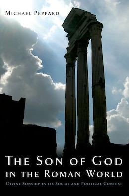 Book The Son of God in the Roman World: Divine Sonship in its Social and Political Context by Michael Peppard