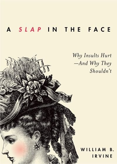 A Slap in the Face: Why Insults Hurt - And Why They Shouldn't by William B. Irvine