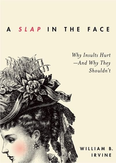 A Slap in the Face: Why Insults Hurt - And Why They Shouldn't de William B. Irvine