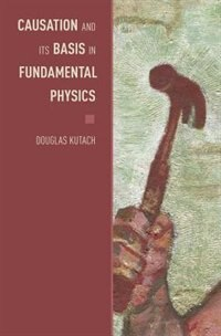 Book Causation and its Basis in Fundamental Physics by Douglas Kutach