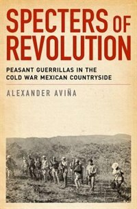 Book Specters of Revolution: Peasant Guerrillas in the Cold War Mexican Countryside by Alexander Avina