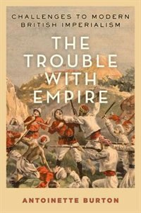 Book The Trouble with Empire: Challenges to Modern British Imperialism by Antoinette Burton