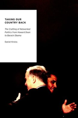 Book Taking Our Country Back: The Crafting of Networked Politics from Howard Dean to Barack Obama by Daniel Kreiss