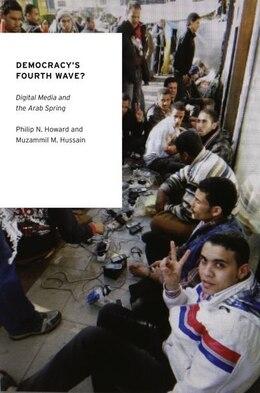 Book Democracys Fourth Wave?: Digital Media and the Arab Spring by Philip N. Howard