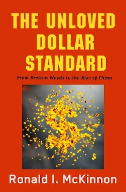 Book The Unloved Dollar Standard: From Bretton Woods to the Rise of China by Ronald I. Mckinnon