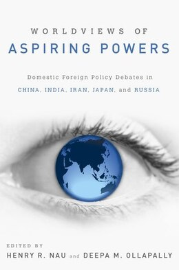 Book Worldviews of Aspiring Powers: Domestic Foreign Policy Debates in China, India, Iran, Japan and… by Henry R. Nau