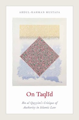 Book On Taqlid: Ibn al Qayyims Critique of Authority in Islamic Law by Abdul-Rahman Mustafa