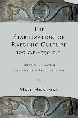 Book The Stabilization of Rabbinic Culture, 100 C.E. -350 C.E.: Texts on Education and Their Late… by Marc Hirshman
