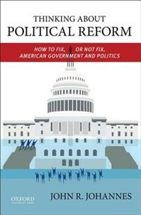 Book Thinking About Political Reform: How to Fix, or Not Fix, American Government and Politics by John Johannes