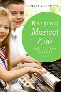 Raising Musical Kids: A Guide for Parents by Robert A. Cutietta