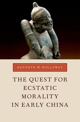 Book The Quest for Ecstatic Morality in Early China by Kenneth W. Holloway
