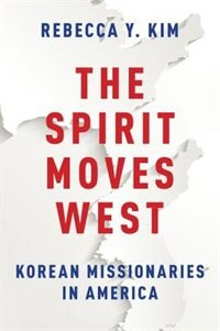 Book The Spirit Moves West: Korean Missionaries in America by Rebecca Y. Kim