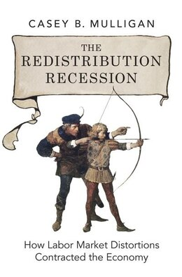 Book The Redistribution Recession: How Labor Market Distortions Contracted the Economy by Casey B. Mulligan