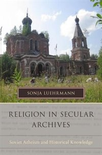 Book Religion in Secular Archives: Soviet Atheism and Historical Knowledge by Sonja Luehrmann