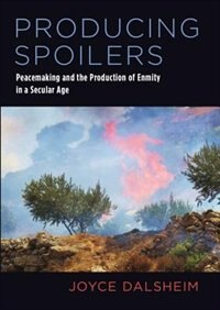 Book Producing Spoilers: Peacemaking and the Production of Enmity in a Secular Age by Joyce Dalsheim