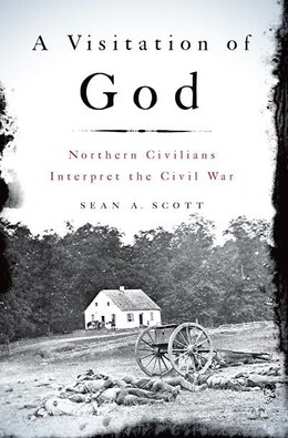 Book A Visitation of God: Northern Civilians Interpret the Civil War by Sean A. Scott