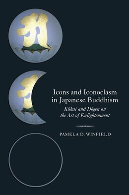Book Icons and Iconoclasm in Japanese Buddhism: Kukai and Dogen on the Art of Enlightenment by Pamela D. Winfield