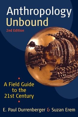Book Anthropology Unbound: A Field Guide to the 21st Century by E. Paul Durrenberger