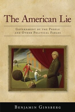 Book The American Lie: Government by the People and Other Political Fables by Benjamin Ginsberg