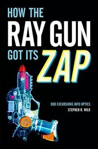 Book How the Ray Gun Got Its Zap: Odd Excursions into Optics by Stephen R. Wilk